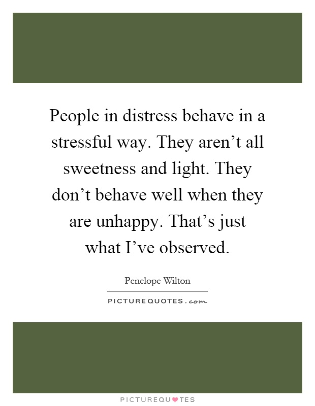 People in distress behave in a stressful way. They aren't all sweetness and light. They don't behave well when they are unhappy. That's just what I've observed Picture Quote #1