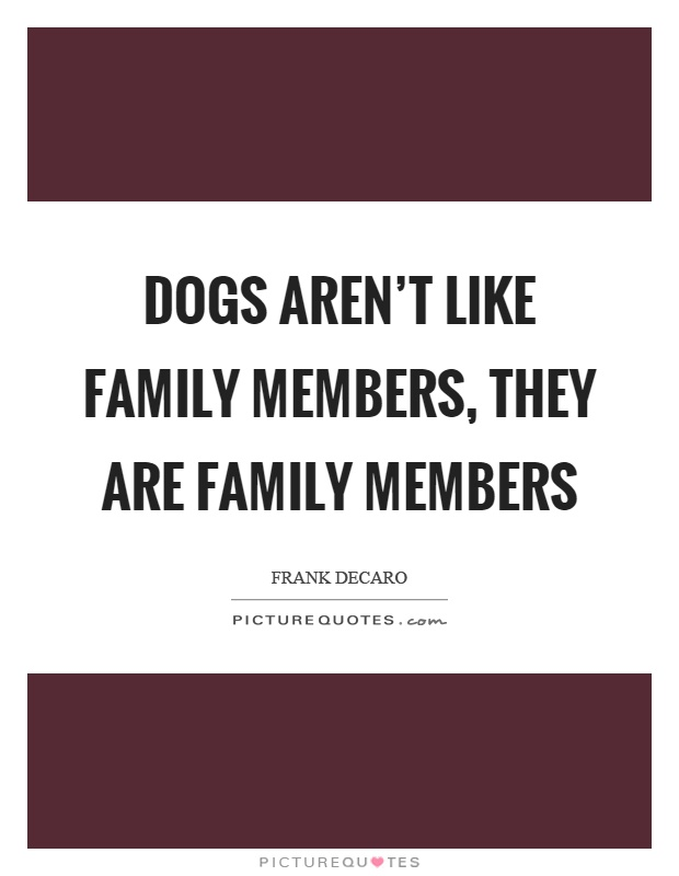 Dogs aren't like family members, they are family members Picture Quote #1