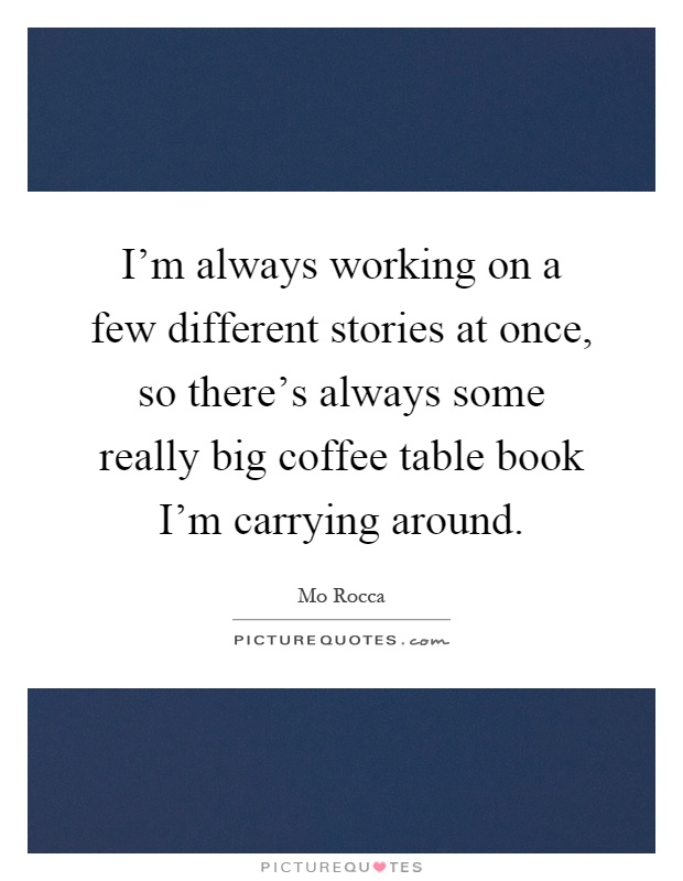 I'm always working on a few different stories at once, so there's always some really big coffee table book I'm carrying around Picture Quote #1