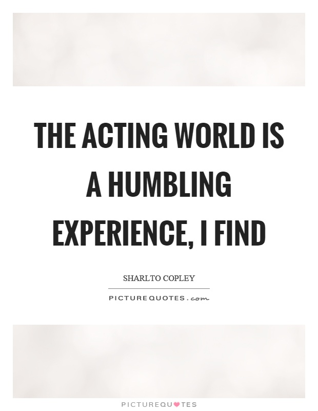 The acting world is a humbling experience, I find Picture Quote #1