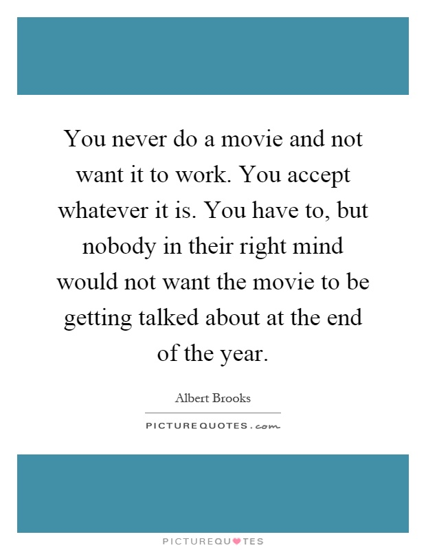 You never do a movie and not want it to work. You accept whatever it is. You have to, but nobody in their right mind would not want the movie to be getting talked about at the end of the year Picture Quote #1