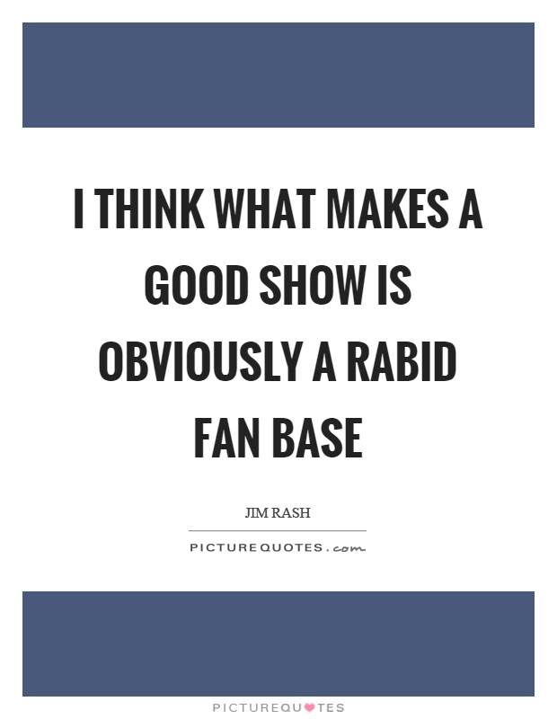 I think what makes a good show is obviously a rabid fan base Picture Quote #1