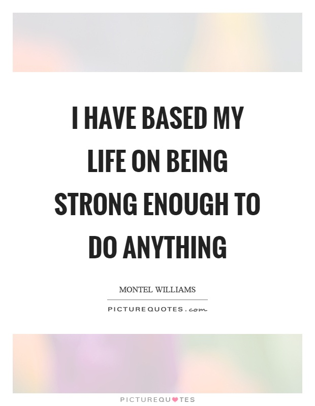 I have based my life on being strong enough to do anything Picture Quote #1
