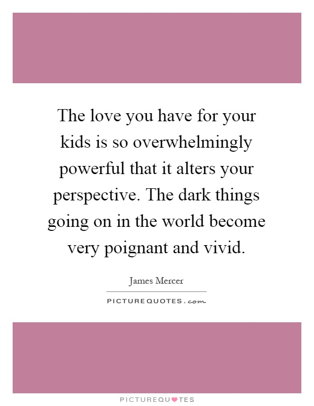 The love you have for your kids is so overwhelmingly powerful that it alters your perspective. The dark things going on in the world become very poignant and vivid Picture Quote #1