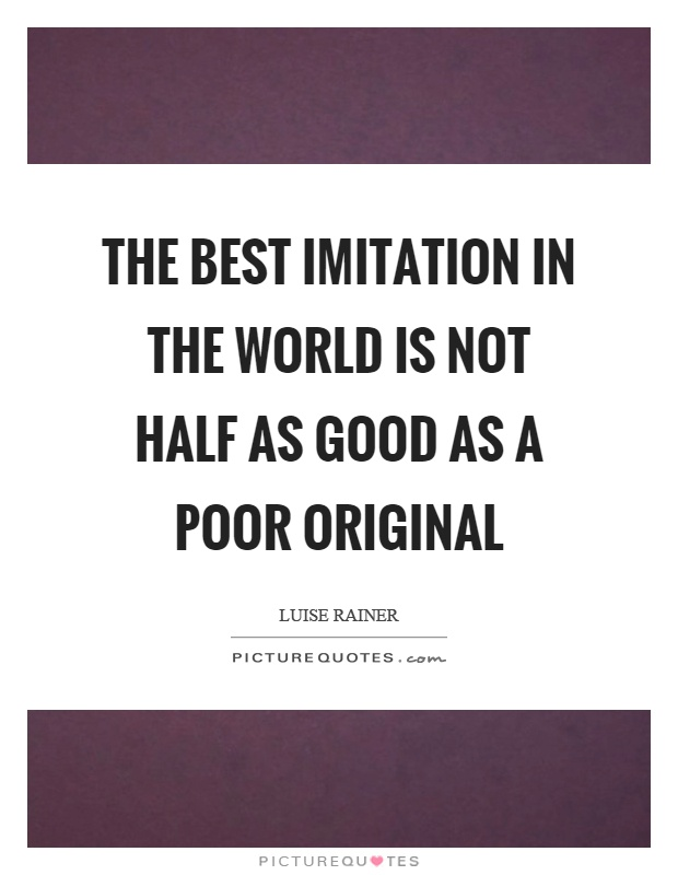 The best imitation in the world is not half as good as a poor original Picture Quote #1
