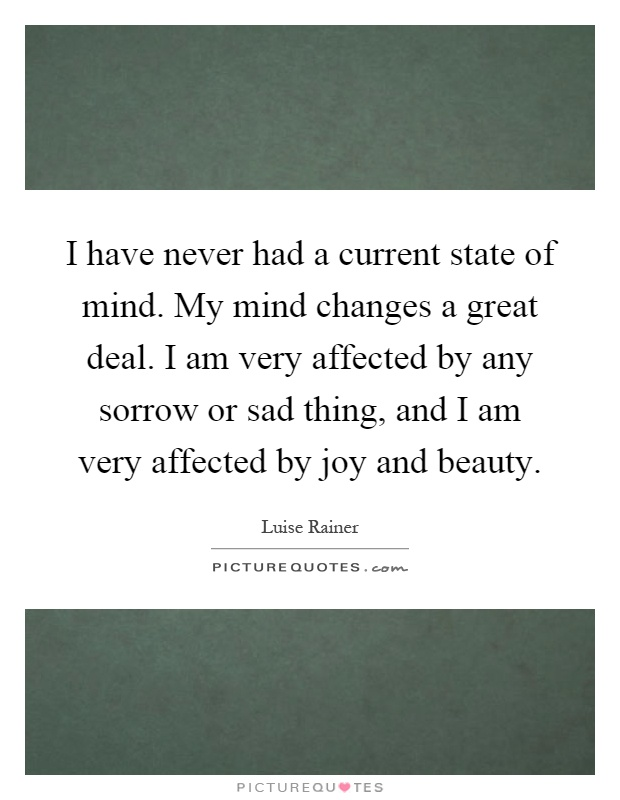 I have never had a current state of mind. My mind changes a great deal. I am very affected by any sorrow or sad thing, and I am very affected by joy and beauty Picture Quote #1
