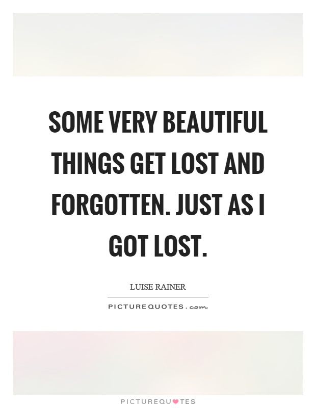Some very beautiful things get lost and forgotten. Just as I got lost Picture Quote #1