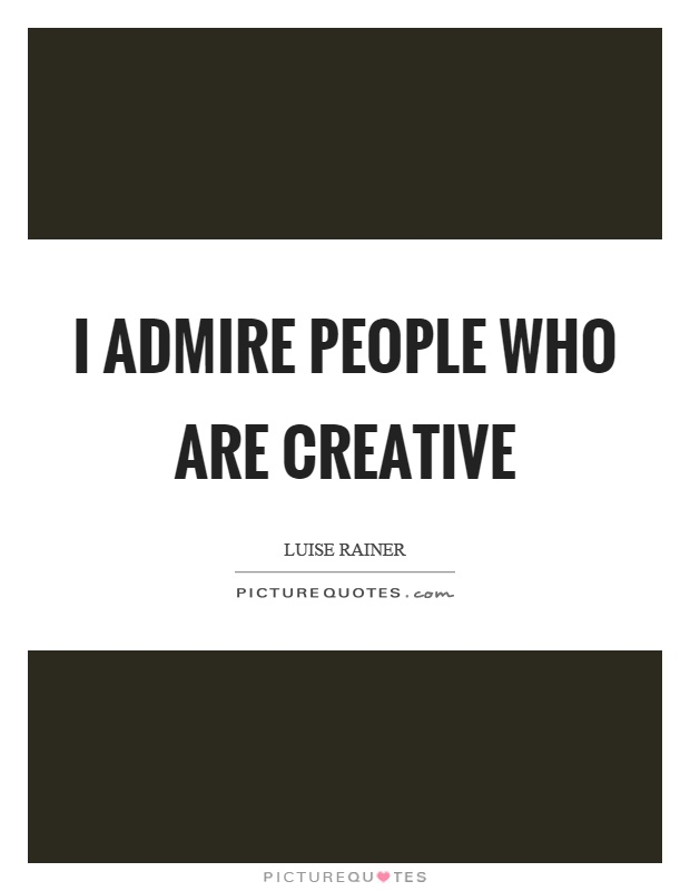 I admire people who are creative Picture Quote #1