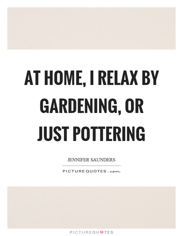 At home, I relax by gardening, or just pottering Picture Quote #1
