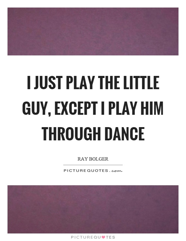 I just play the little guy, except I play him through dance Picture Quote #1