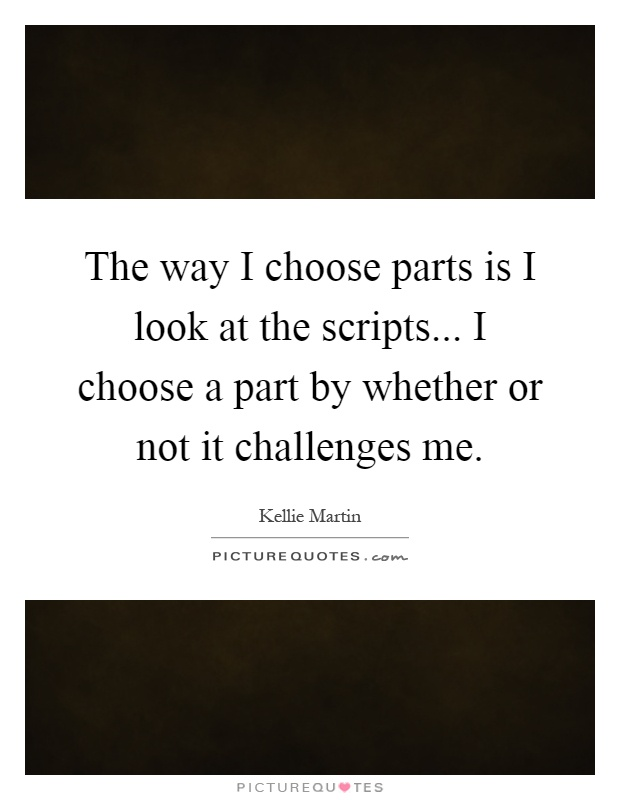 The way I choose parts is I look at the scripts... I choose a part by whether or not it challenges me Picture Quote #1