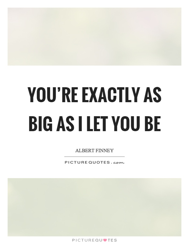 You're exactly as big as I let you be Picture Quote #1