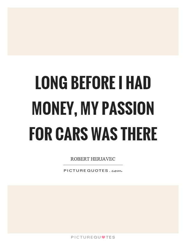 Long before I had money, my passion for cars was there Picture Quote #1