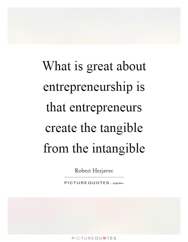 What is great about entrepreneurship is that entrepreneurs create the tangible from the intangible Picture Quote #1