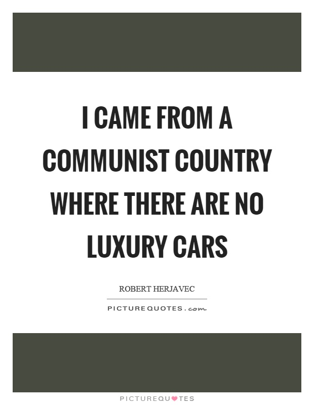 I came from a communist country where there are no luxury cars Picture Quote #1