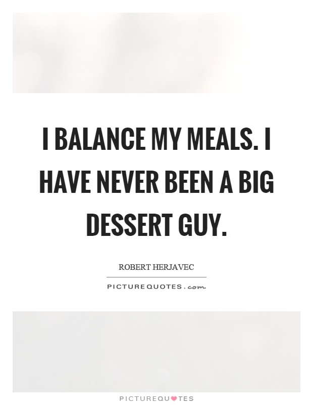 I balance my meals. I have never been a big dessert guy Picture Quote #1