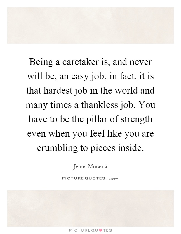 Being a caretaker is, and never will be, an easy job; in fact, it is that hardest job in the world and many times a thankless job. You have to be the pillar of strength even when you feel like you are crumbling to pieces inside Picture Quote #1