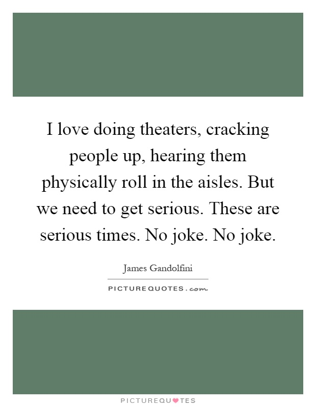 I love doing theaters, cracking people up, hearing them physically roll in the aisles. But we need to get serious. These are serious times. No joke. No joke Picture Quote #1