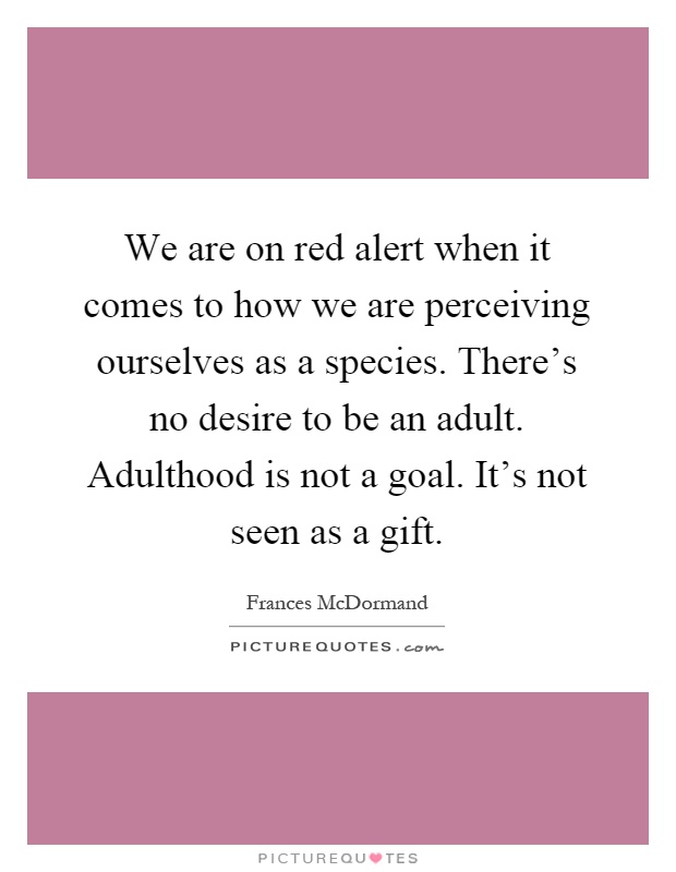We are on red alert when it comes to how we are perceiving ourselves as a species. There's no desire to be an adult. Adulthood is not a goal. It's not seen as a gift Picture Quote #1