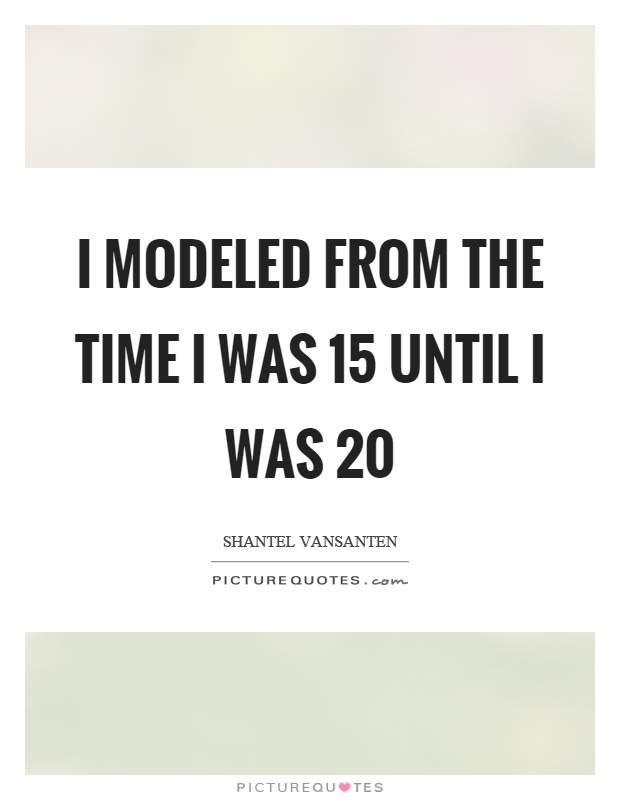 I modeled from the time I was 15 until I was 20 Picture Quote #1