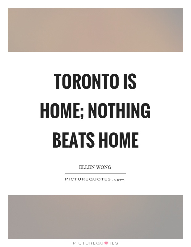 Toronto is home; nothing beats home Picture Quote #1