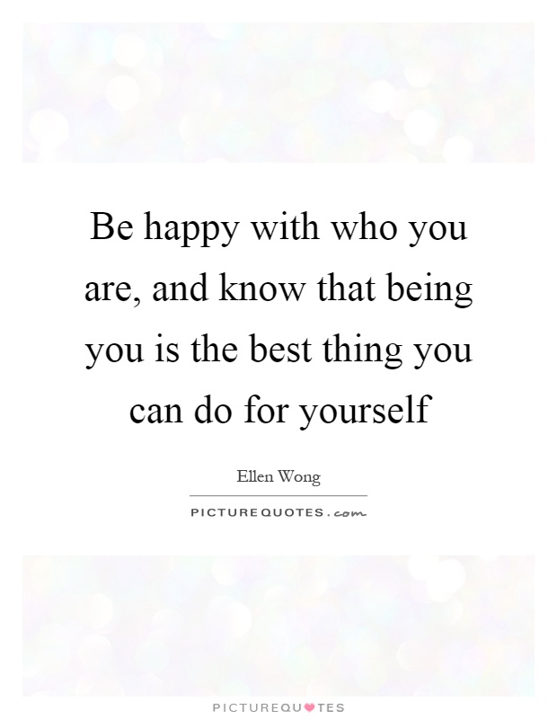 Be happy with who you are, and know that being you is the best thing you can do for yourself Picture Quote #1
