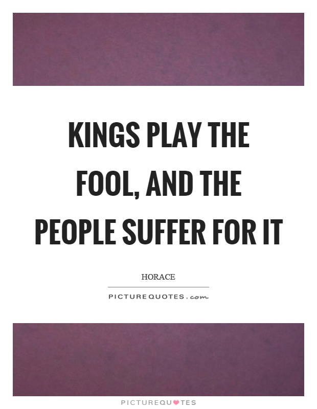 Kings play the fool, and the people suffer for it Picture Quote #1
