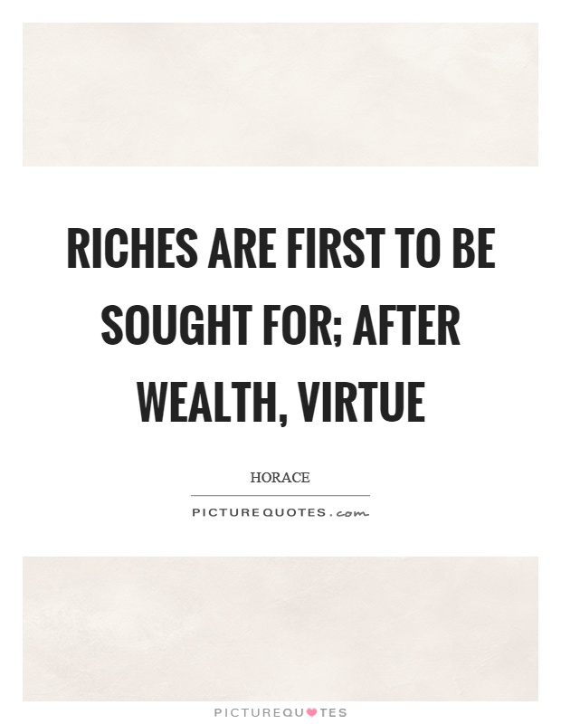 Riches are first to be sought for; after wealth, virtue Picture Quote #1
