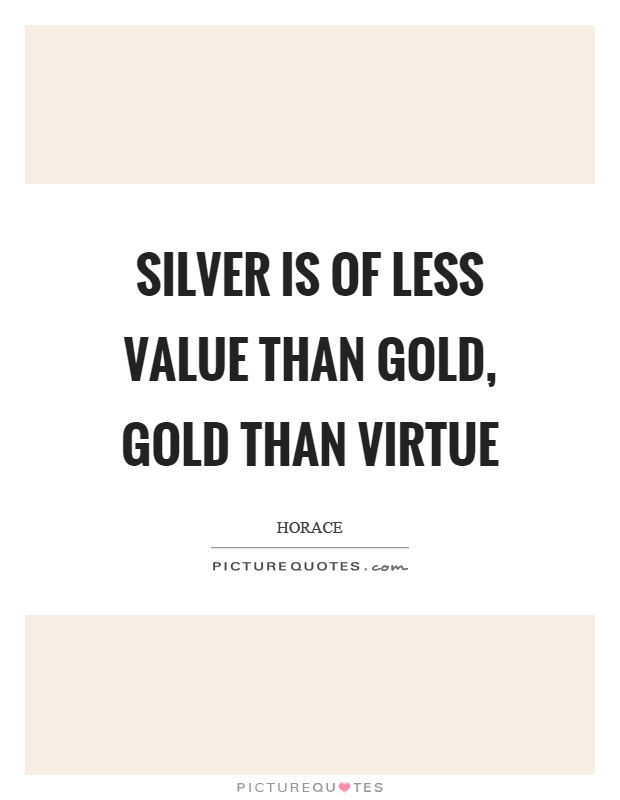 Silver is of less value than gold, gold than virtue Picture Quote #1
