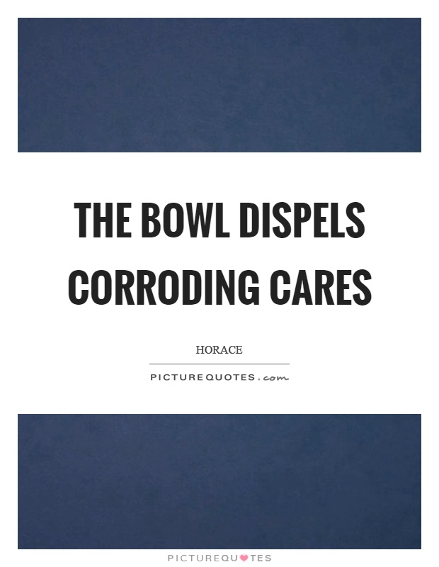 The bowl dispels corroding cares Picture Quote #1