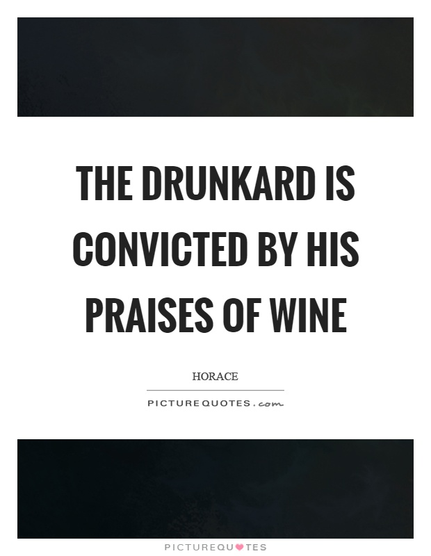 The drunkard is convicted by his praises of wine Picture Quote #1