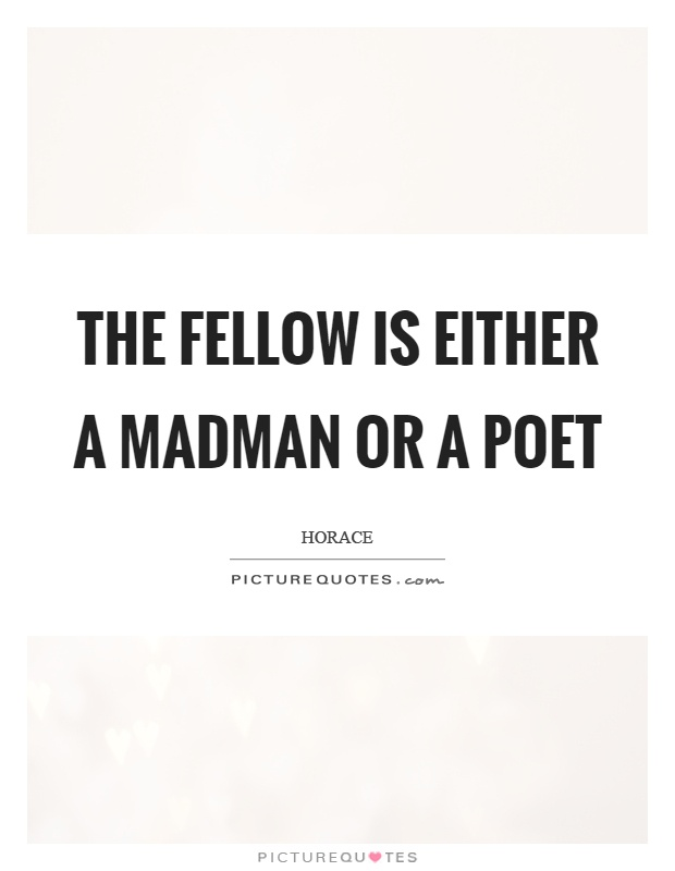 The fellow is either a madman or a poet Picture Quote #1