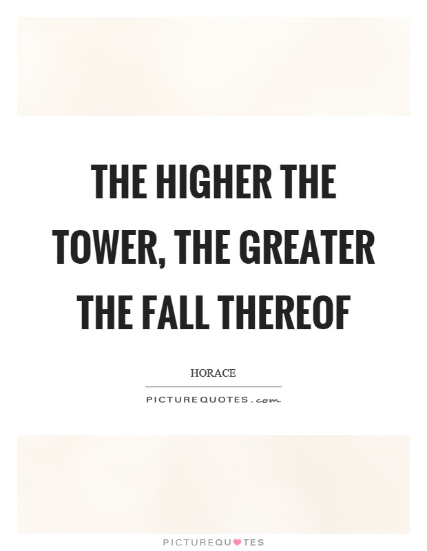 The higher the tower, the greater the fall thereof Picture Quote #1
