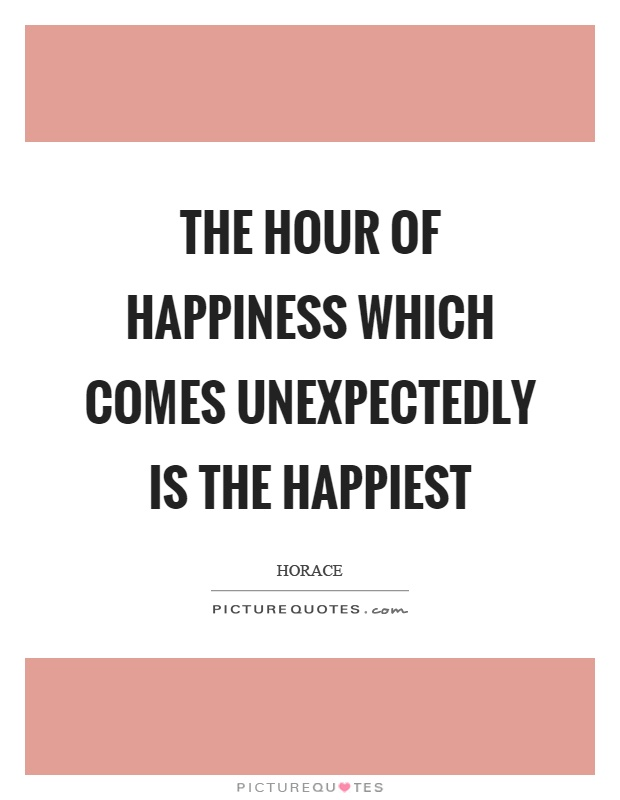 The hour of happiness which comes unexpectedly is the happiest Picture Quote #1