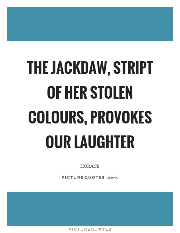 The jackdaw, stript of her stolen colours, provokes our laughter Picture Quote #1