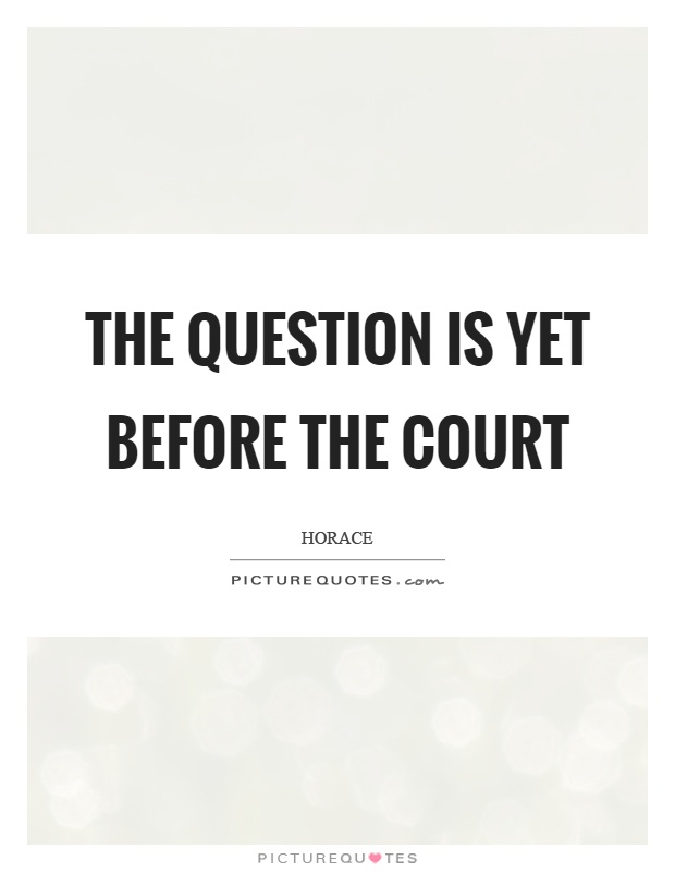 The question is yet before the court Picture Quote #1