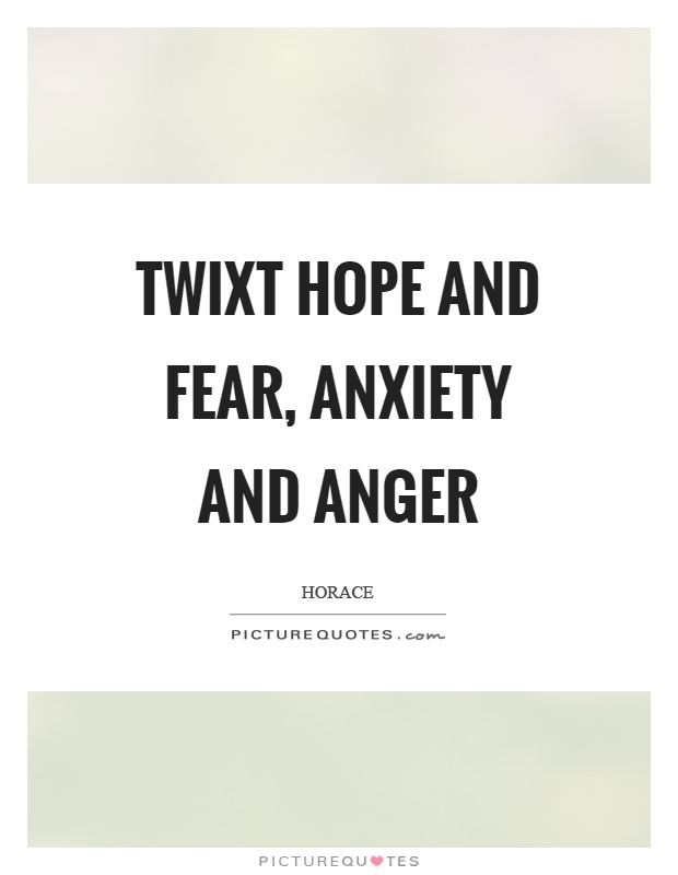 Twixt hope and fear, anxiety and anger Picture Quote #1