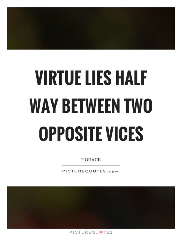 Virtue lies half way between two opposite vices Picture Quote #1
