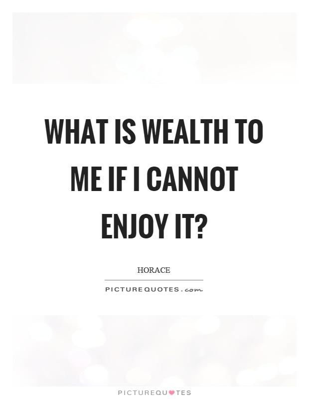 What is wealth to me if I cannot enjoy it? Picture Quote #1