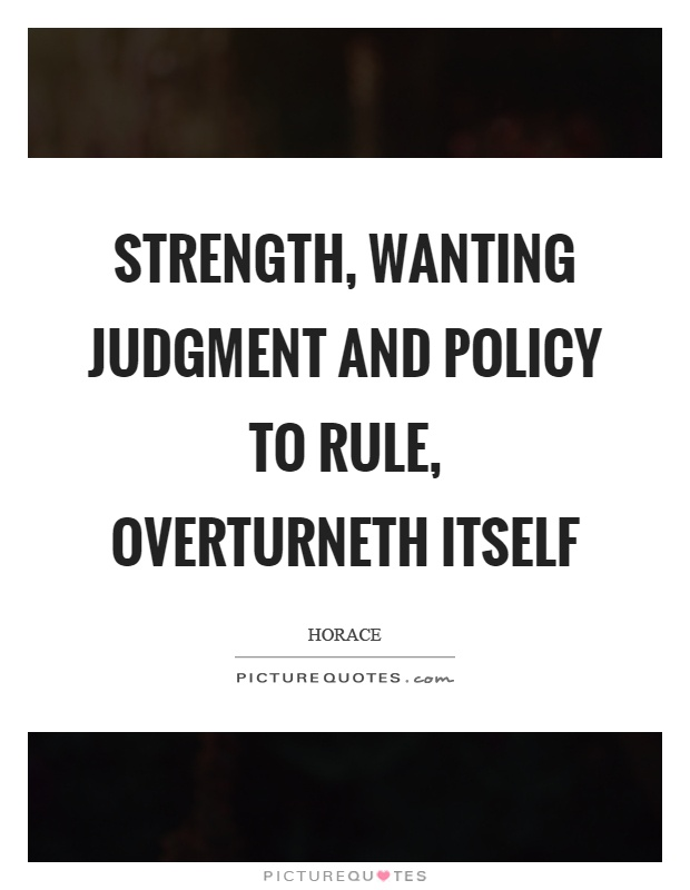 Strength, wanting judgment and policy to rule, overturneth itself Picture Quote #1