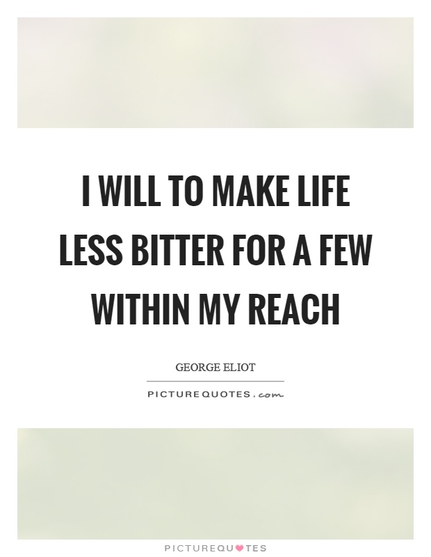 I will to make life less bitter for a few within my reach Picture Quote #1