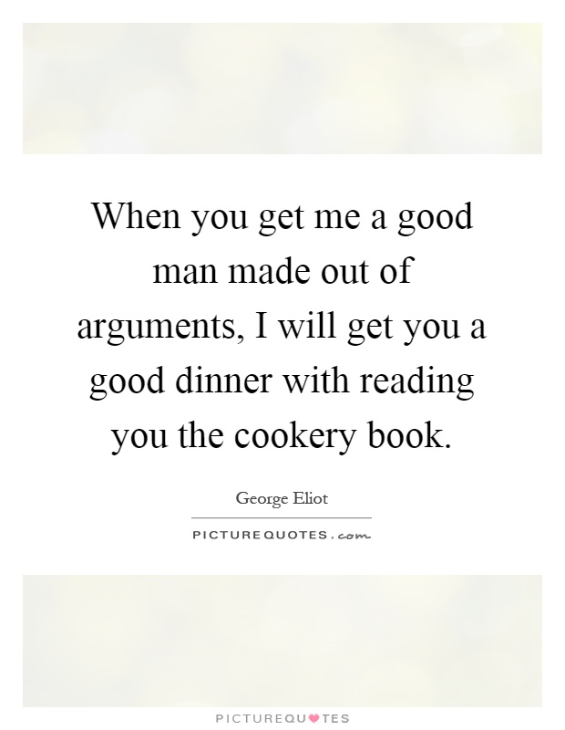 When you get me a good man made out of arguments, I will get you a good dinner with reading you the cookery book Picture Quote #1