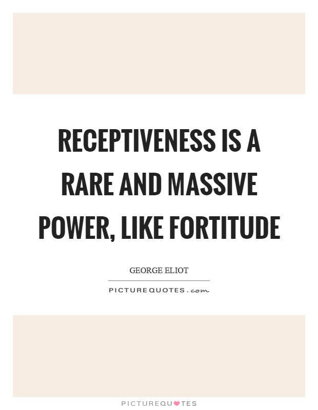 Receptiveness is a rare and massive power, like fortitude Picture Quote #1