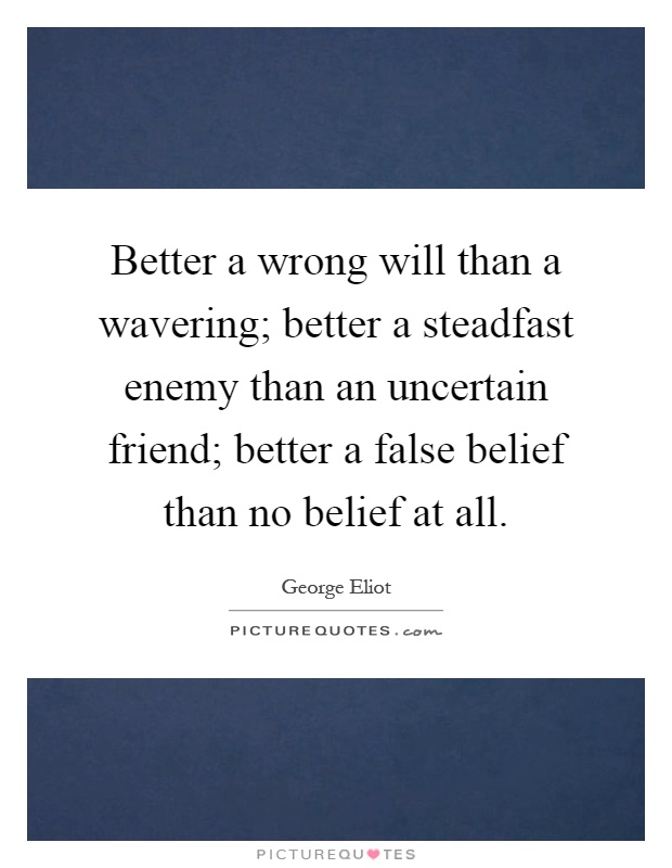 Better a wrong will than a wavering; better a steadfast enemy than an uncertain friend; better a false belief than no belief at all Picture Quote #1
