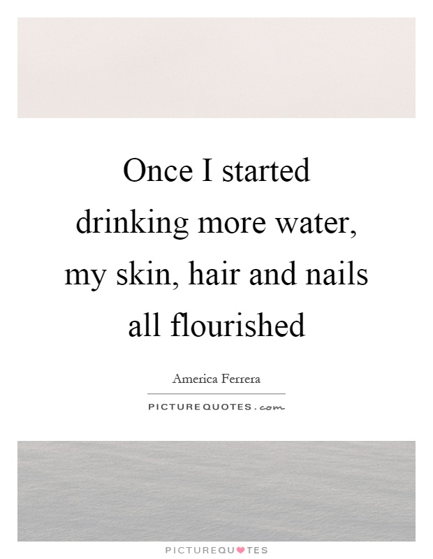 Once I started drinking more water, my skin, hair and nails all flourished Picture Quote #1