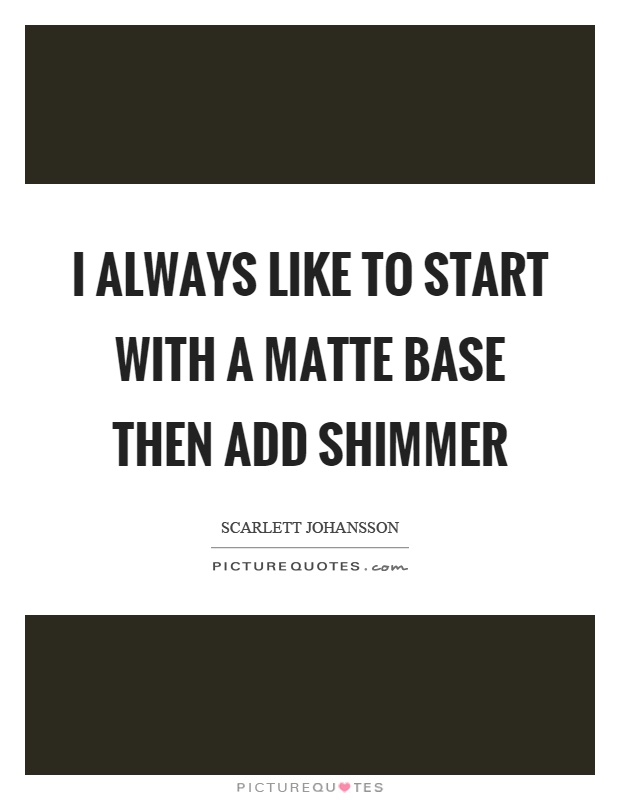 I always like to start with a matte base then add shimmer Picture Quote #1