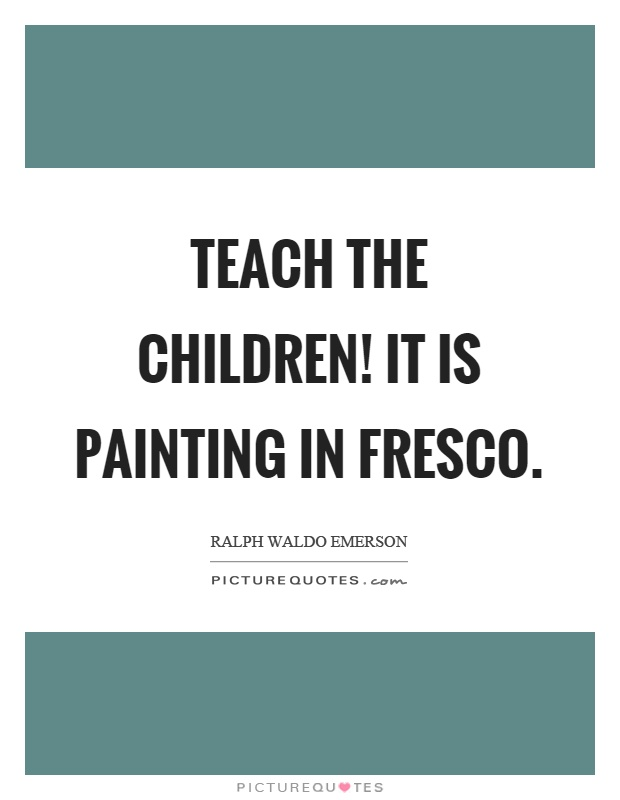 Teach the children! It is painting in fresco Picture Quote #1