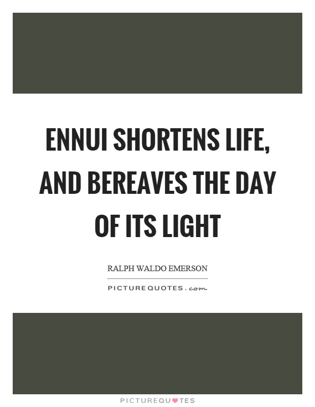 Ennui shortens life, and bereaves the day of its light Picture Quote #1