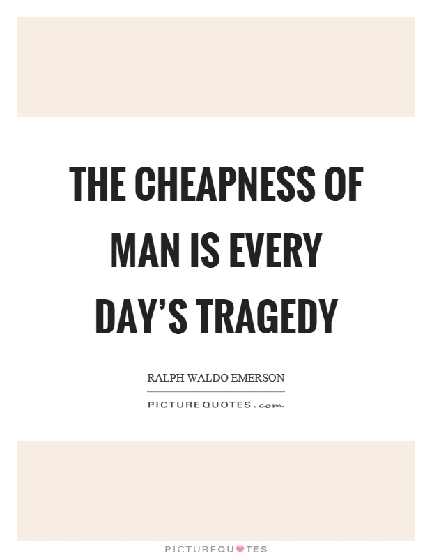 The cheapness of man is every day's tragedy Picture Quote #1