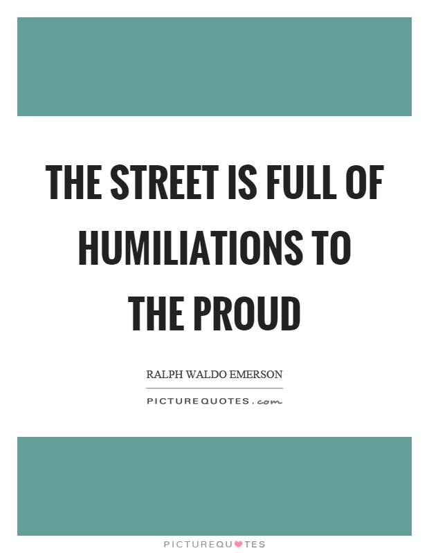 The street is full of humiliations to the proud Picture Quote #1